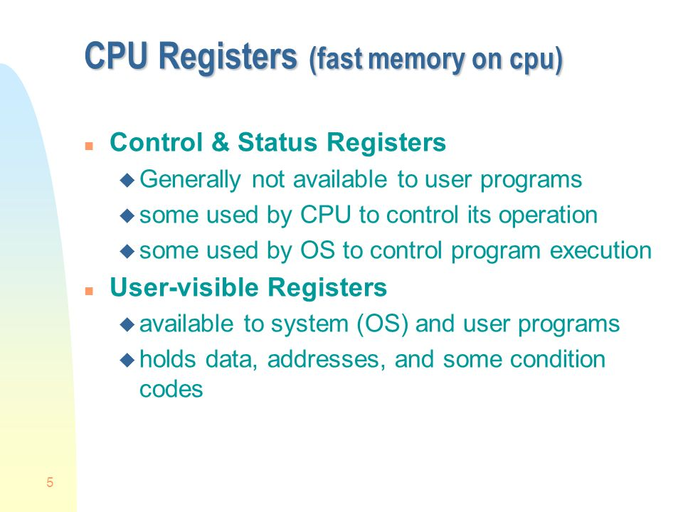 5 CPU Registers (fast memory on cpu) n Control & Status Registers u Generally not available to user programs u some used by CPU to control its operation u some used by OS to control program execution n User-visible Registers u available to system (OS) and user programs u holds data, addresses, and some condition codes