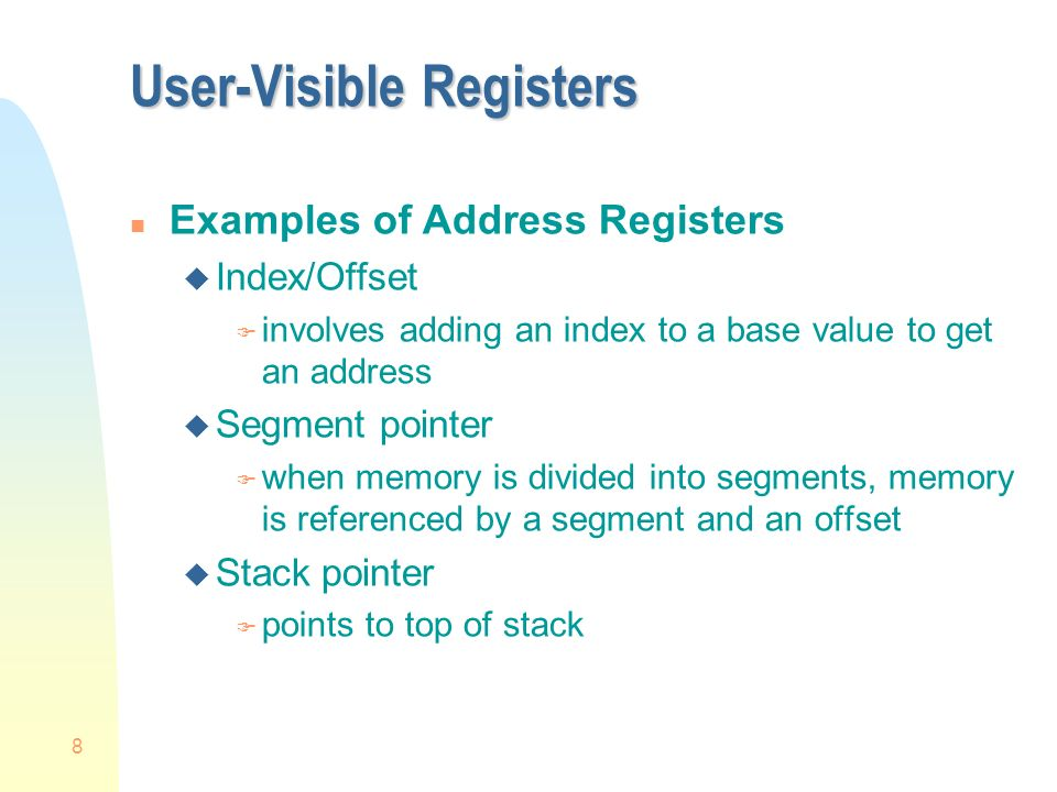 8 User-Visible Registers n Examples of Address Registers u Index/Offset F involves adding an index to a base value to get an address u Segment pointer F when memory is divided into segments, memory is referenced by a segment and an offset u Stack pointer F points to top of stack