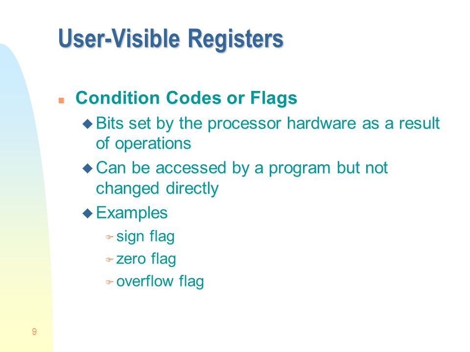 9 User-Visible Registers n Condition Codes or Flags u Bits set by the processor hardware as a result of operations u Can be accessed by a program but not changed directly u Examples F sign flag F zero flag F overflow flag