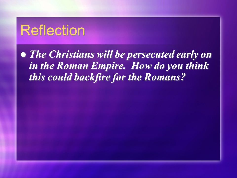 Reflection The Christians will be persecuted early on in the Roman Empire.
