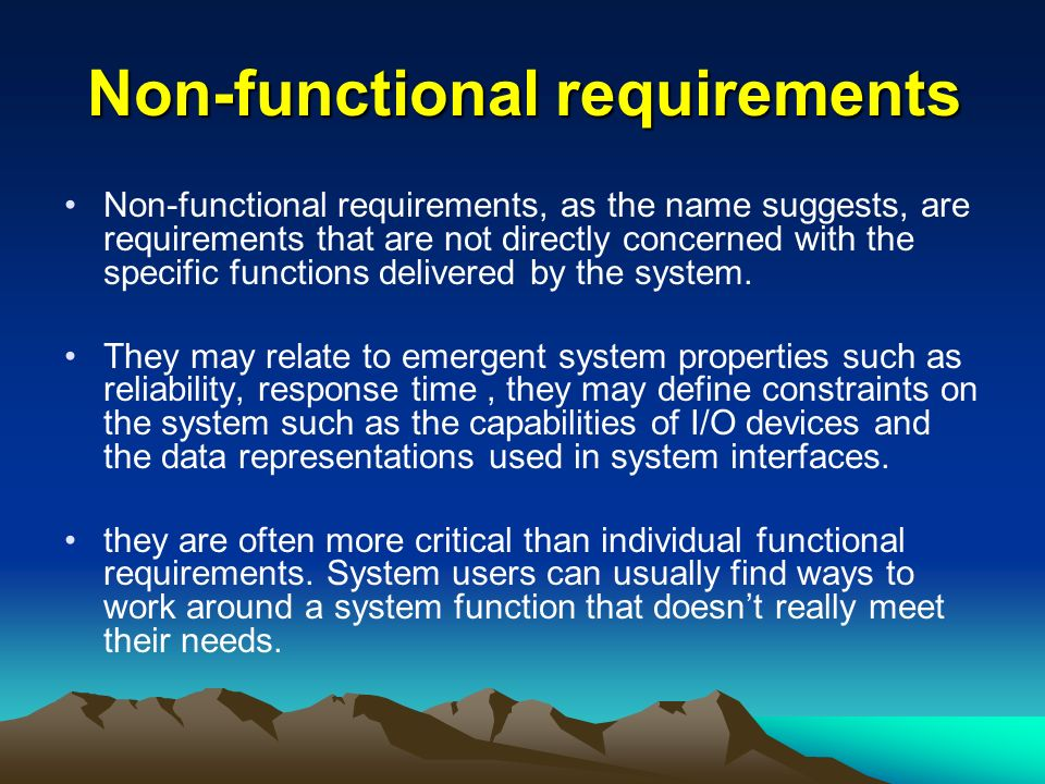 Non-functional requirements Non-functional requirements, as the name suggests, are requirements that are not directly concerned with the specific functions delivered by the system.