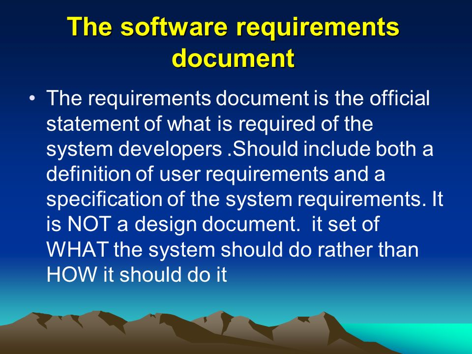 The software requirements document The requirements document is the official statement of what is required of the system developers.Should include both a definition of user requirements and a specification of the system requirements.