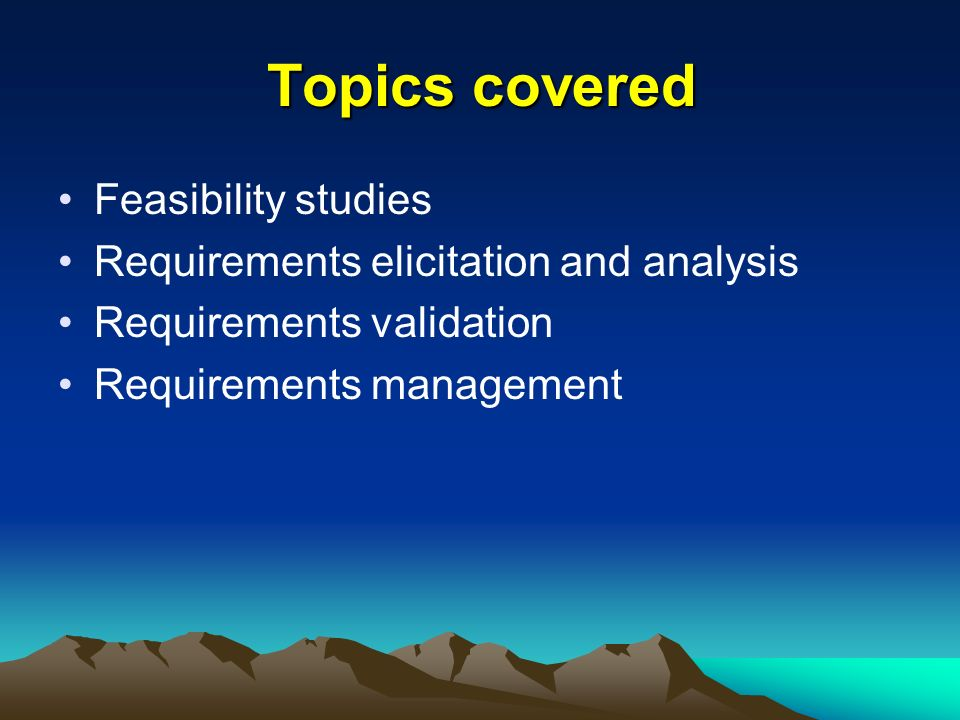 Topics covered Feasibility studies Requirements elicitation and analysis Requirements validation Requirements management