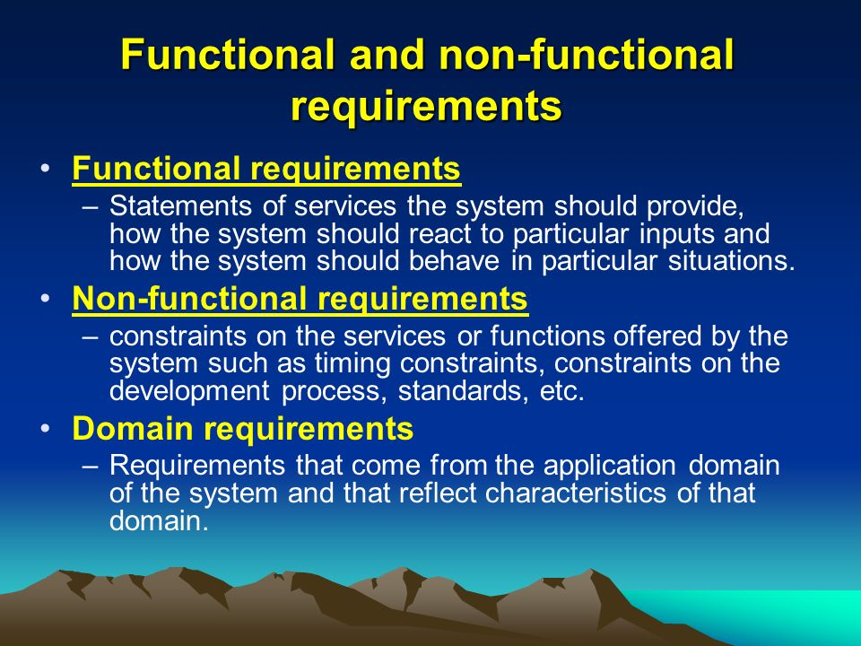 Functional and non-functional requirements Functional requirements –Statements of services the system should provide, how the system should react to particular inputs and how the system should behave in particular situations.