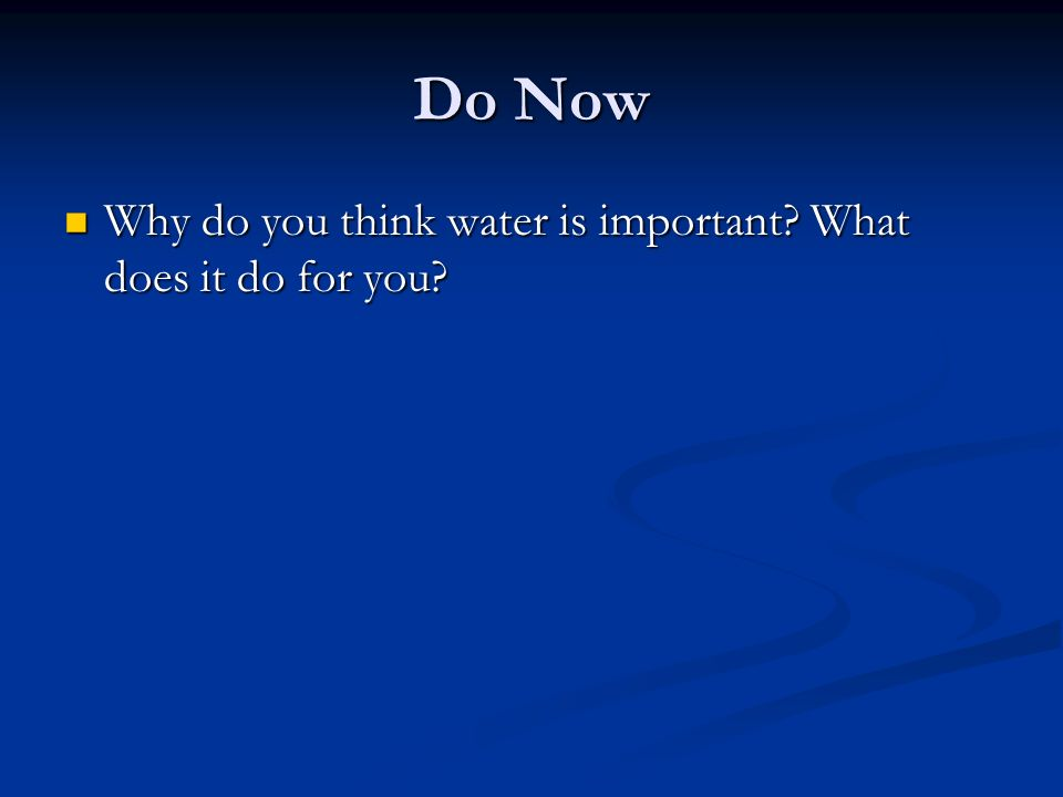 Do Now Why do you think water is important. What does it do for you.