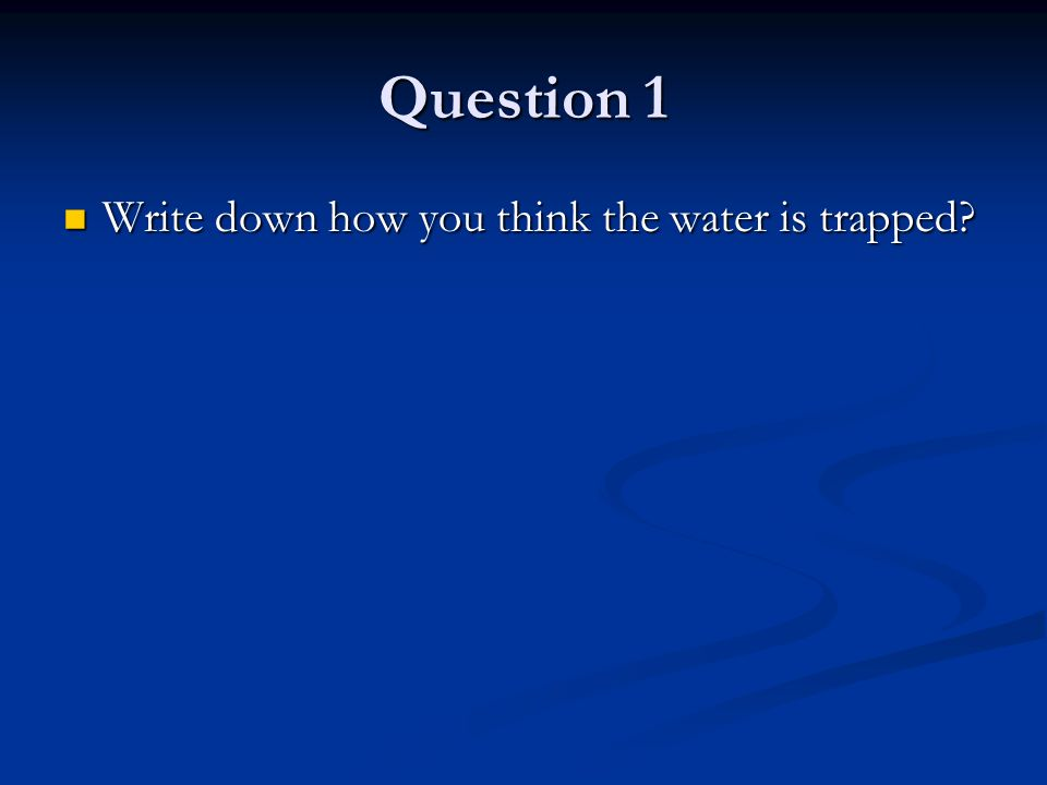 Question 1 Write down how you think the water is trapped.