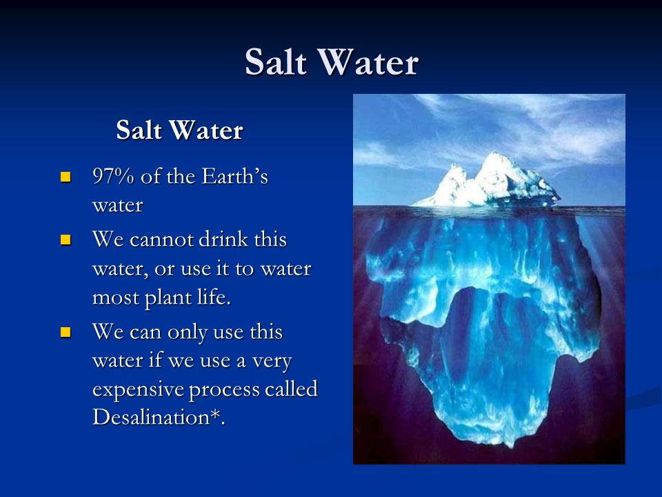 Salt Water 97% of the Earth's water 97% of the Earth's water We cannot drink this water, or use it to water most plant life.