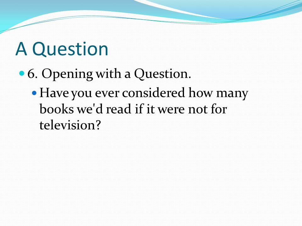 A Question 6. Opening with a Question.