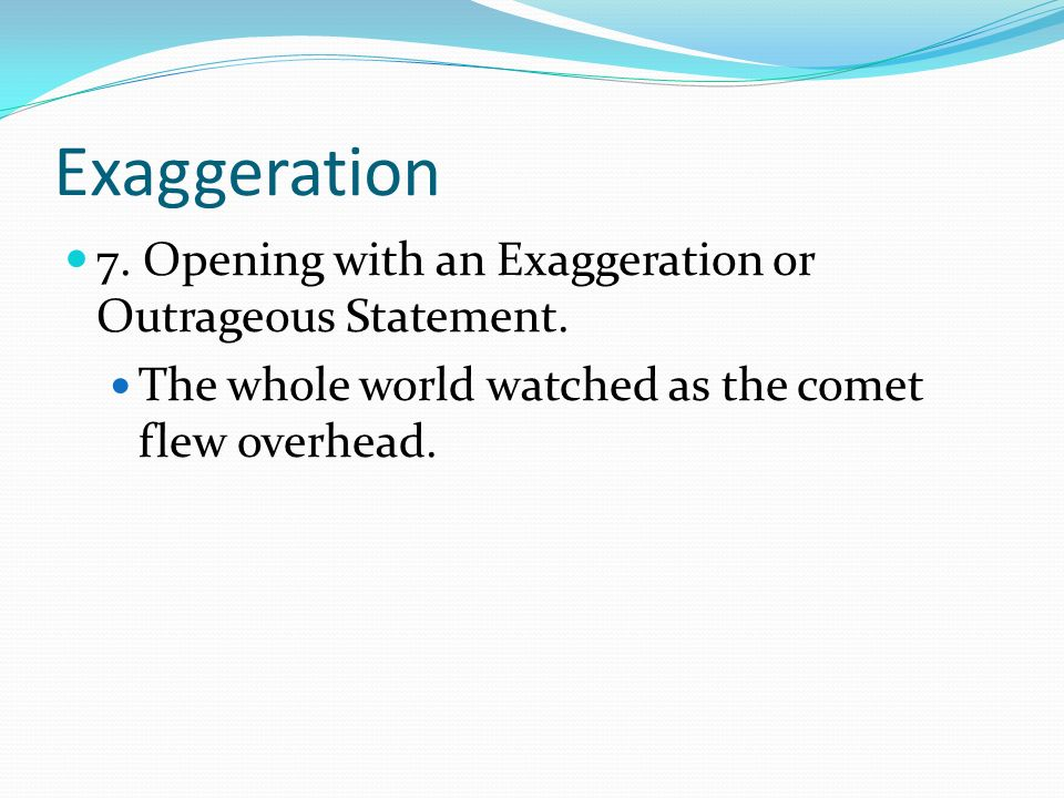 Exaggeration 7. Opening with an Exaggeration or Outrageous Statement.
