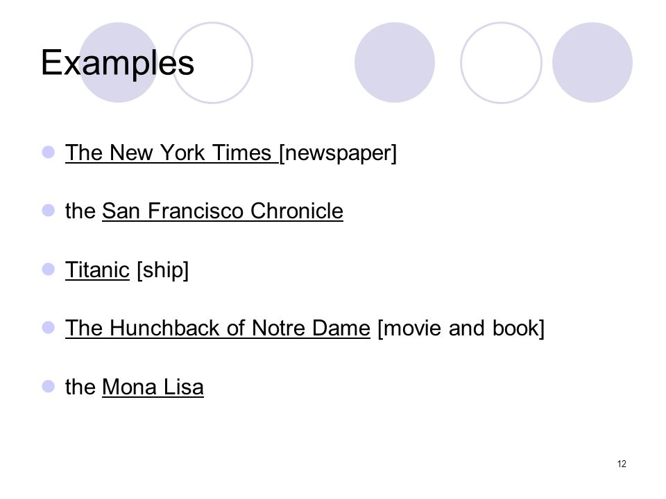 12 Examples The New York Times [newspaper] the San Francisco Chronicle Titanic [ship] The Hunchback of Notre Dame [movie and book] the Mona Lisa