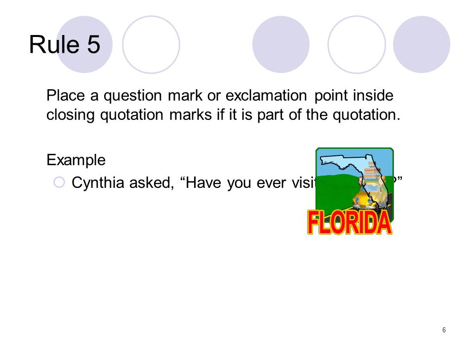 6 Rule 5 Place a question mark or exclamation point inside closing quotation marks if it is part of the quotation.