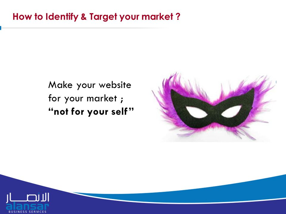 How to Identify & Target your market Make your website for your market ; not for your self