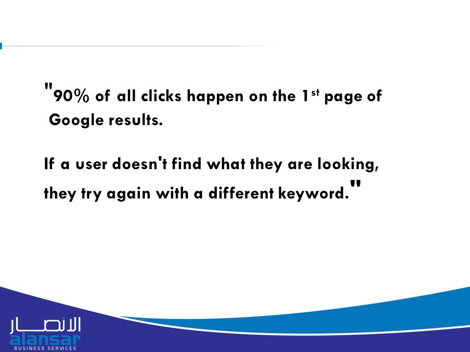 90% of all clicks happen on the 1 st page of Google results.