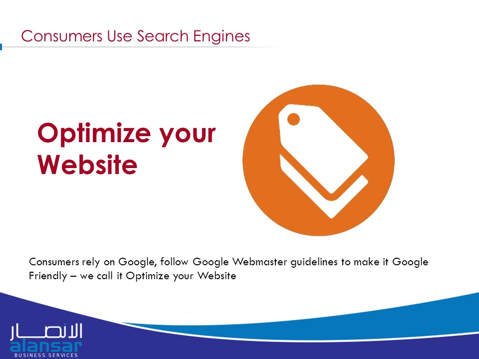 Consumers Use Search Engines Consumers rely on Google, follow Google Webmaster guidelines to make it Google Friendly – we call it Optimize your Website Optimize your Website