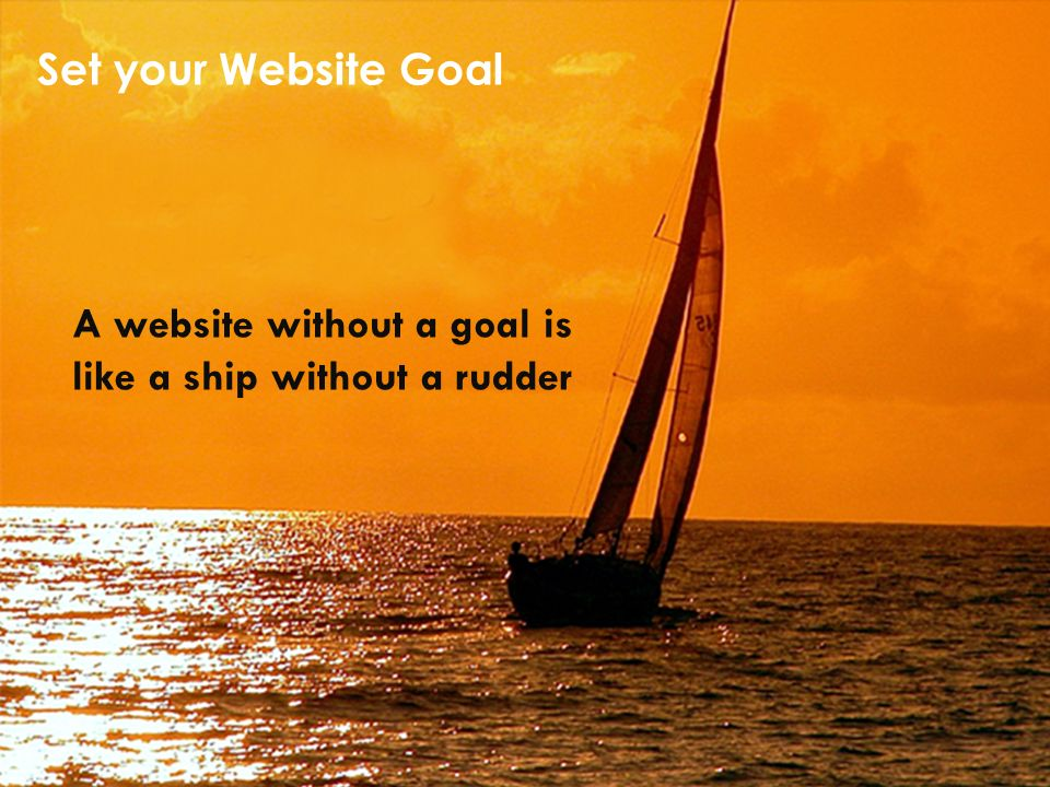 Set your Website Goal A website without a goal is like a ship without a rudder