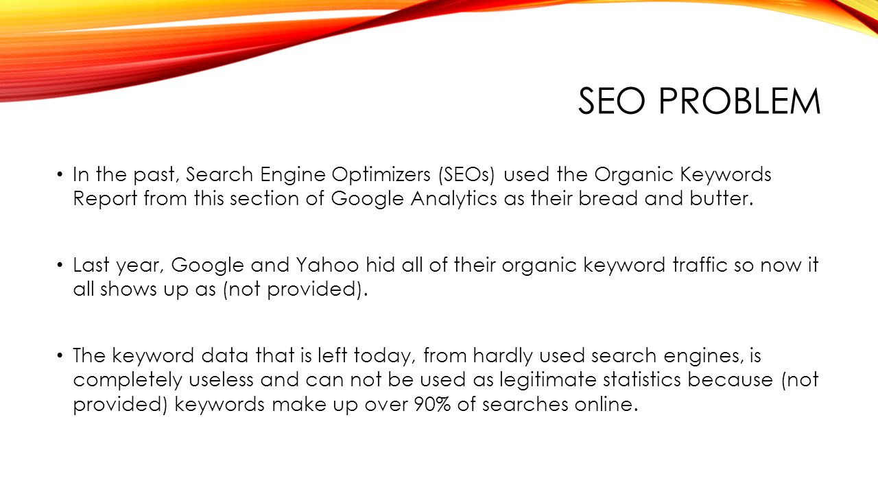 SEO PROBLEM In the past, Search Engine Optimizers (SEOs) used the Organic Keywords Report from this section of Google Analytics as their bread and butter.