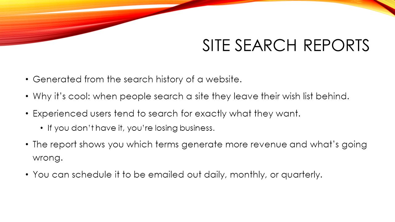 SITE SEARCH REPORTS Generated from the search history of a website.