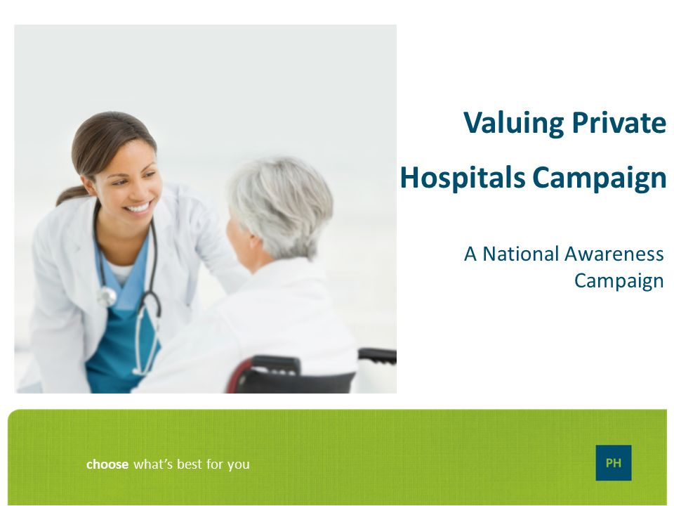Choose what's best for you Valuing Private Hospitals Campaign A
