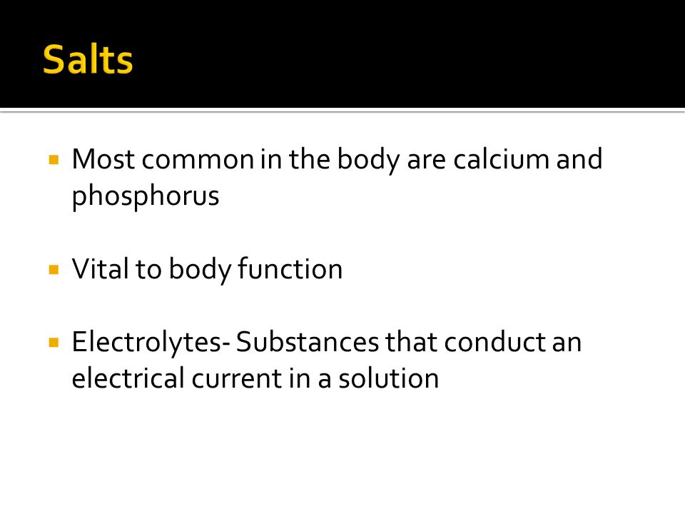  Most common in the body are calcium and phosphorus  Vital to body function  Electrolytes- Substances that conduct an electrical current in a solution