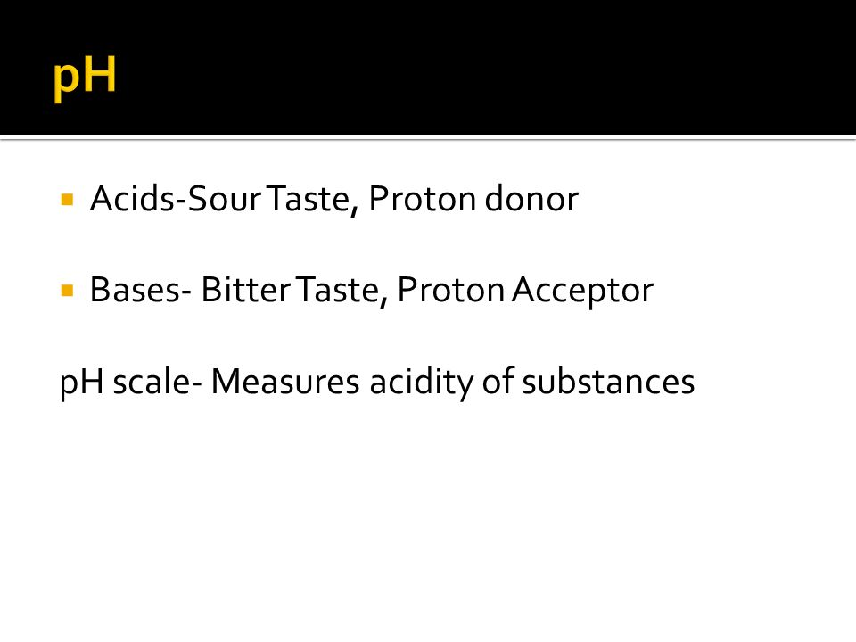  Acids-Sour Taste, Proton donor  Bases- Bitter Taste, Proton Acceptor pH scale- Measures acidity of substances