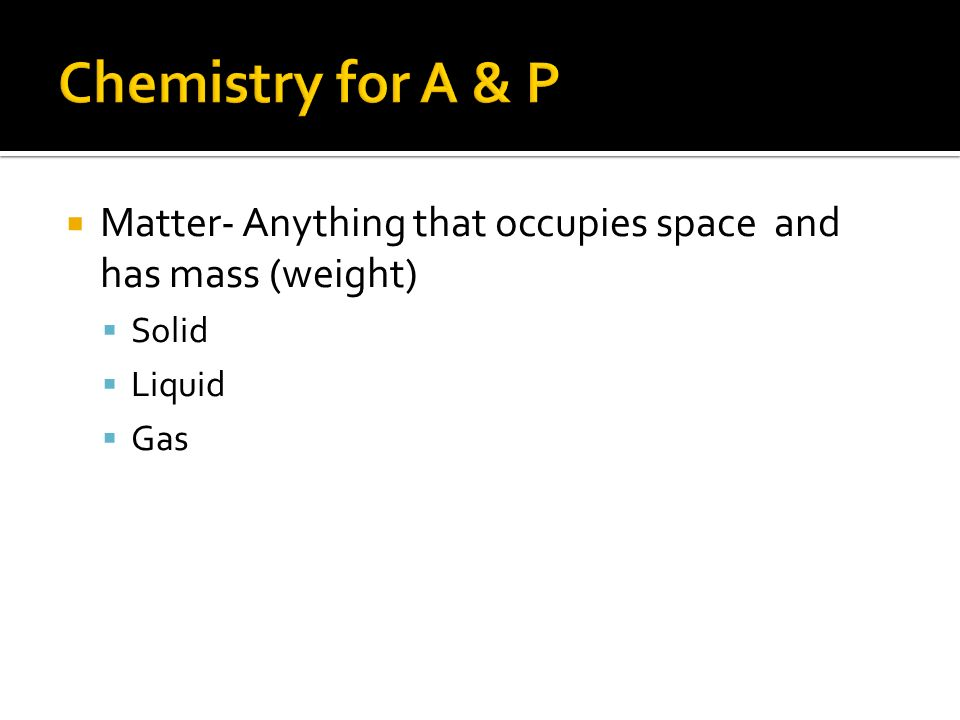 Matter- Anything that occupies space and has mass (weight)  Solid  Liquid  Gas