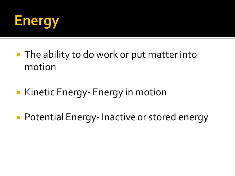  The ability to do work or put matter into motion  Kinetic Energy- Energy in motion  Potential Energy- Inactive or stored energy