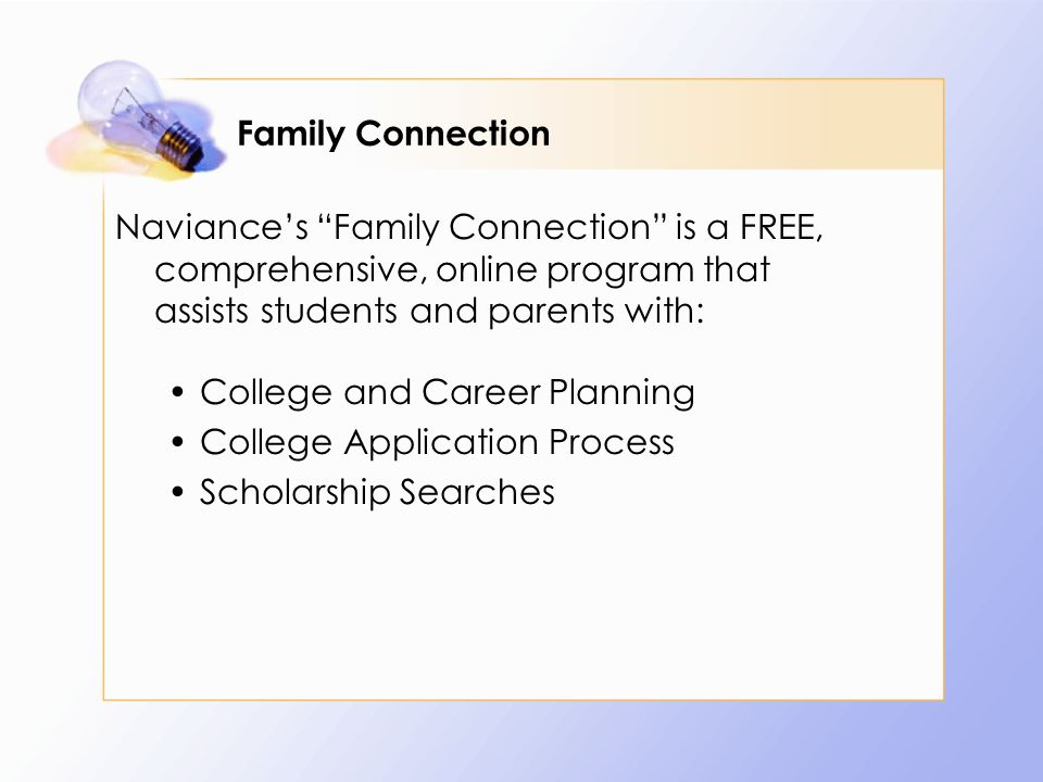 Family Connection Naviance's Family Connection is a FREE, comprehensive, online program that assists students and parents with: College and Career Planning College Application Process Scholarship Searches