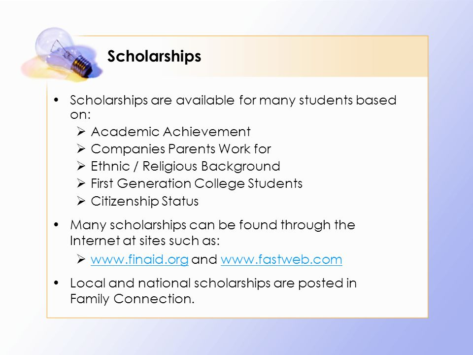 Scholarships are available for many students based on:  Academic Achievement  Companies Parents Work for  Ethnic / Religious Background  First Generation College Students  Citizenship Status Many scholarships can be found through the Internet at sites such as:    and     Local and national scholarships are posted in Family Connection.