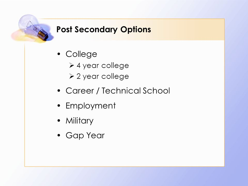 Post Secondary Options College  4 year college  2 year college Career / Technical School Employment Military Gap Year