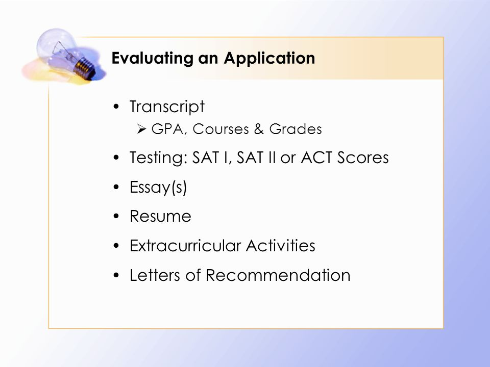 Evaluating an Application Transcript  GPA, Courses & Grades Testing: SAT I, SAT II or ACT Scores Essay(s) Resume Extracurricular Activities Letters of Recommendation