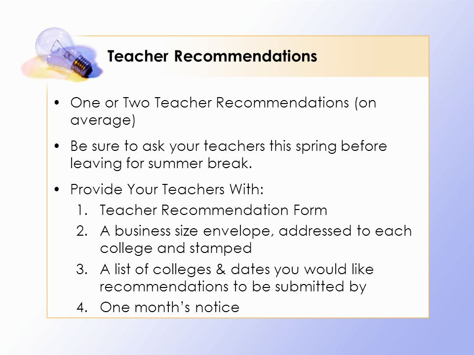 Teacher Recommendations One or Two Teacher Recommendations (on average) Be sure to ask your teachers this spring before leaving for summer break.
