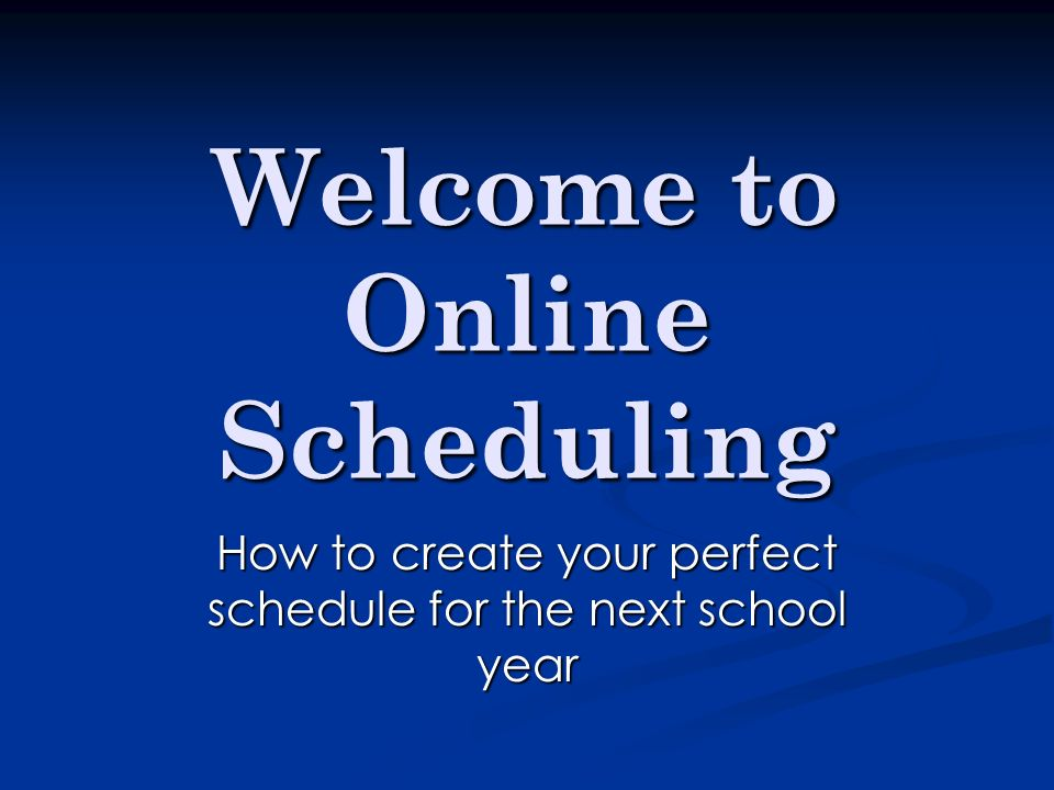 Welcome to Online Scheduling How to create your perfect schedule for the next school year