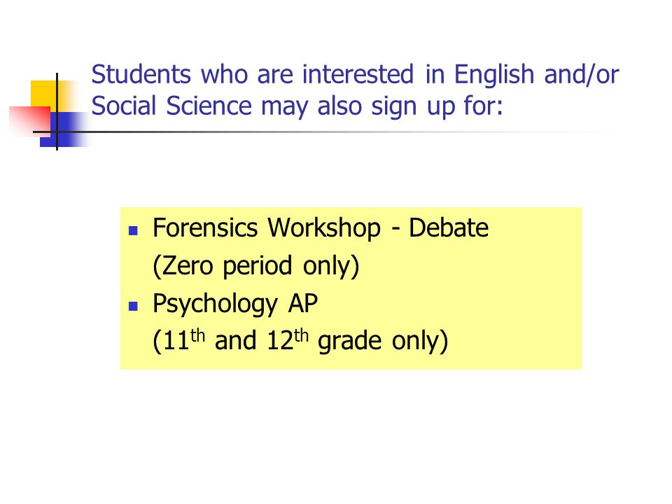 Students who are interested in English and/or Social Science may also sign up for: Forensics Workshop - Debate (Zero period only) Psychology AP (11 th and 12 th grade only)