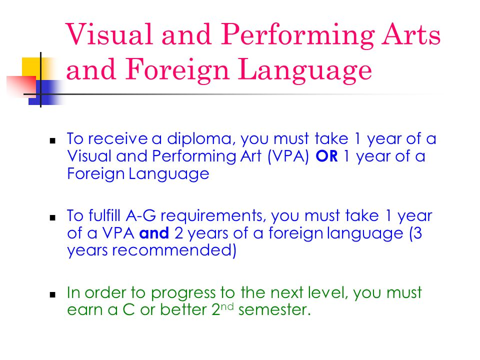 Visual and Performing Arts and Foreign Language To receive a diploma, you must take 1 year of a Visual and Performing Art (VPA) OR 1 year of a Foreign Language To fulfill A-G requirements, you must take 1 year of a VPA and 2 years of a foreign language (3 years recommended) In order to progress to the next level, you must earn a C or better 2 nd semester.