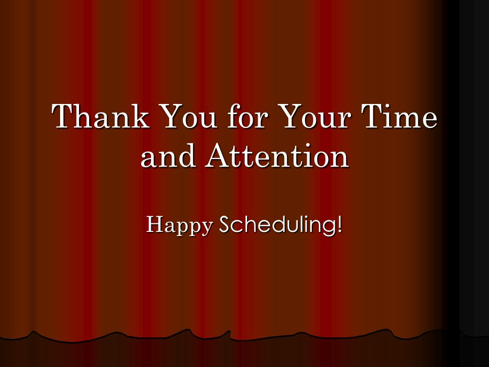 Thank You for Your Time and Attention Happy Scheduling!