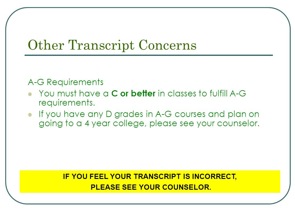 Other Transcript Concerns A-G Requirements You must have a C or better in classes to fulfill A-G requirements.