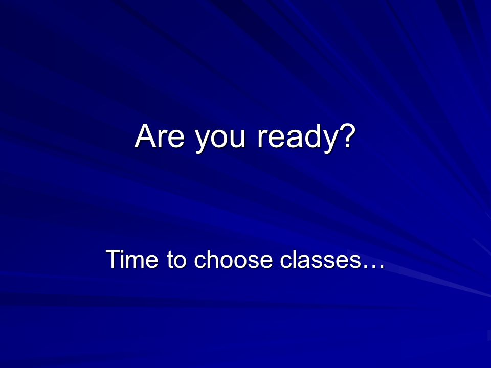 Are you ready Time to choose classes…