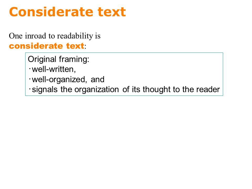 Considerate text Original framing: ・ well-written, ・ well-organized, and ・ signals the organization of its thought to the reader One inroad to readability is considerate text :