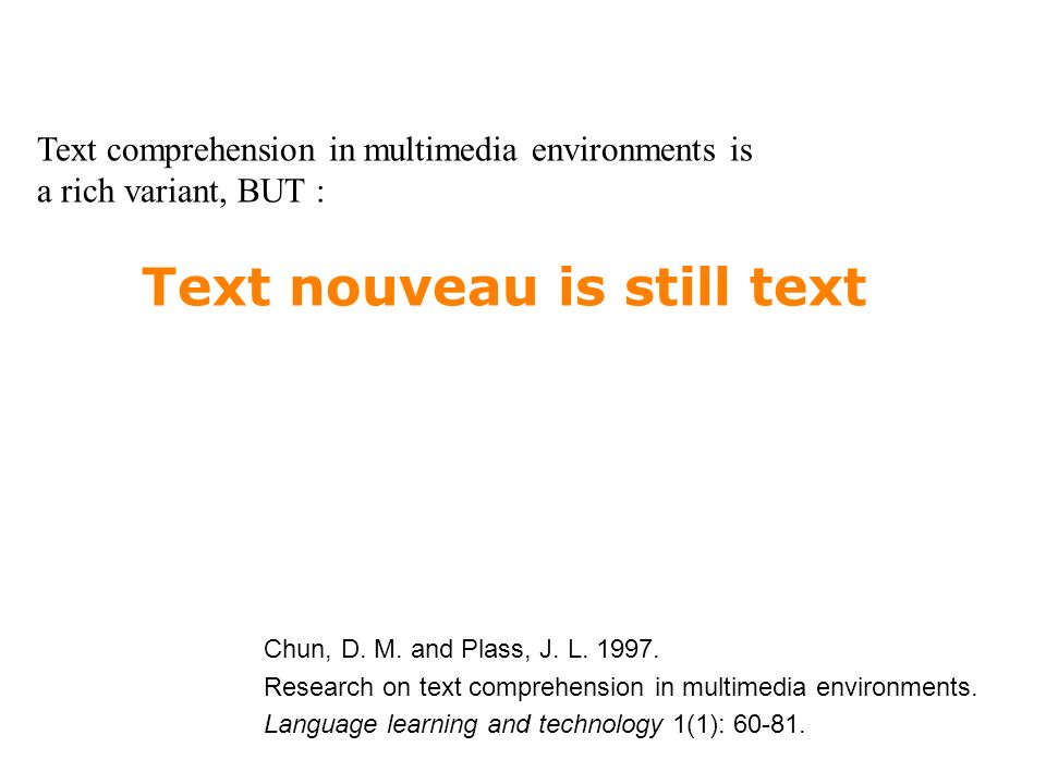 Text nouveau is still text Text comprehension in multimedia environments is a rich variant, BUT : Chun, D.