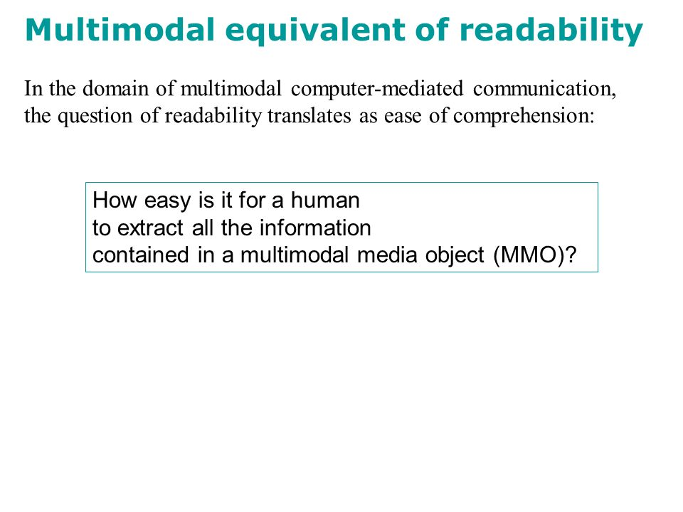 In the domain of multimodal computer-mediated communication, the question of readability translates as ease of comprehension: Multimodal equivalent of readability How easy is it for a human to extract all the information contained in a multimodal media object (MMO)