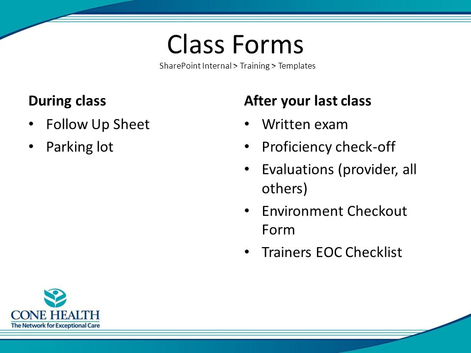 Class Forms During class Follow Up Sheet Parking lot After your last class Written exam Proficiency check-off Evaluations (provider, all others) Environment Checkout Form Trainers EOC Checklist SharePoint Internal > Training > Templates
