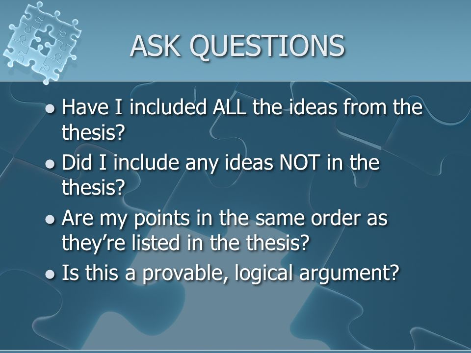 ASK QUESTIONS Have I included ALL the ideas from the thesis.
