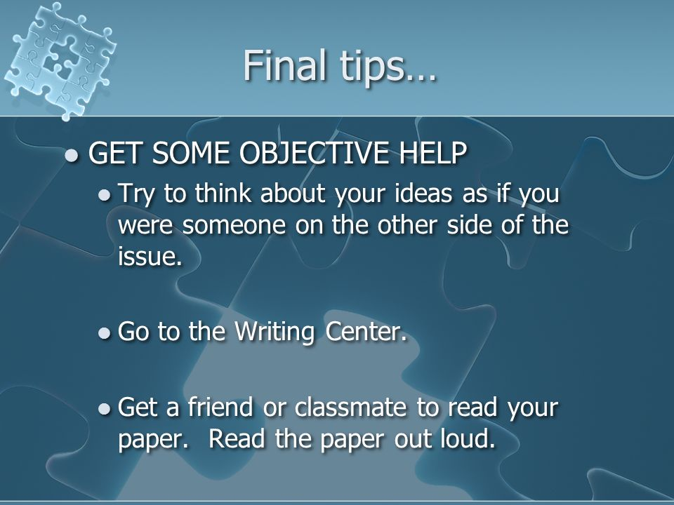 Final tips… GET SOME OBJECTIVE HELP Try to think about your ideas as if you were someone on the other side of the issue.