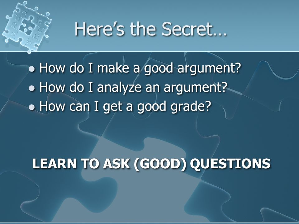 Here's the Secret… How do I make a good argument. How do I analyze an argument.