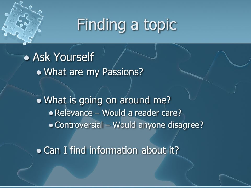Finding a topic Ask Yourself What are my Passions.