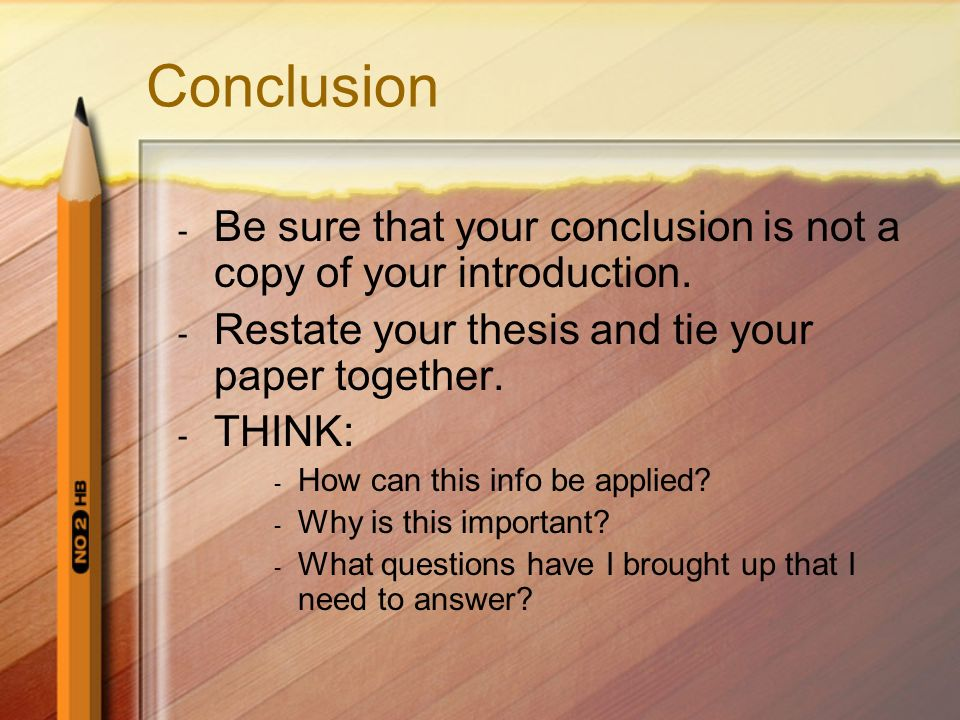 Conclusion - Be sure that your conclusion is not a copy of your introduction.