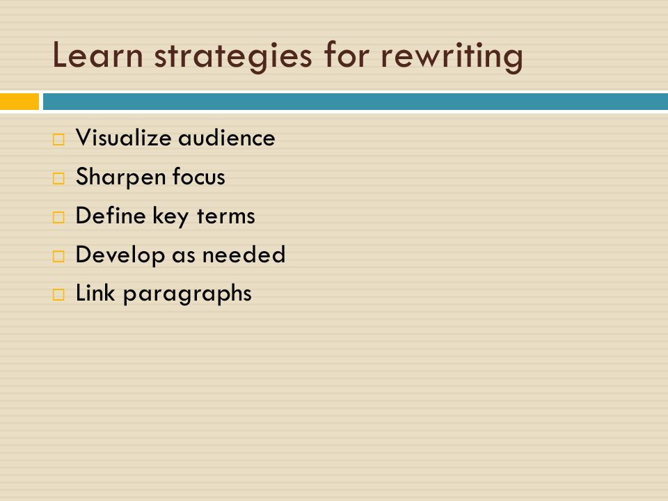Learn strategies for rewriting  Visualize audience  Sharpen focus  Define key terms  Develop as needed  Link paragraphs