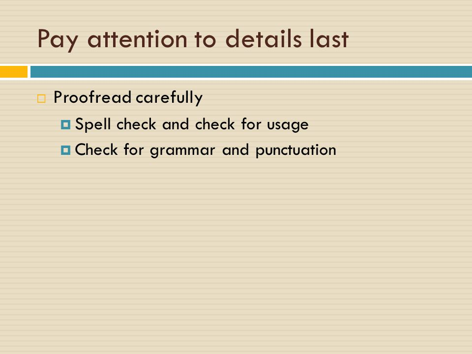 Pay attention to details last  Proofread carefully  Spell check and check for usage  Check for grammar and punctuation