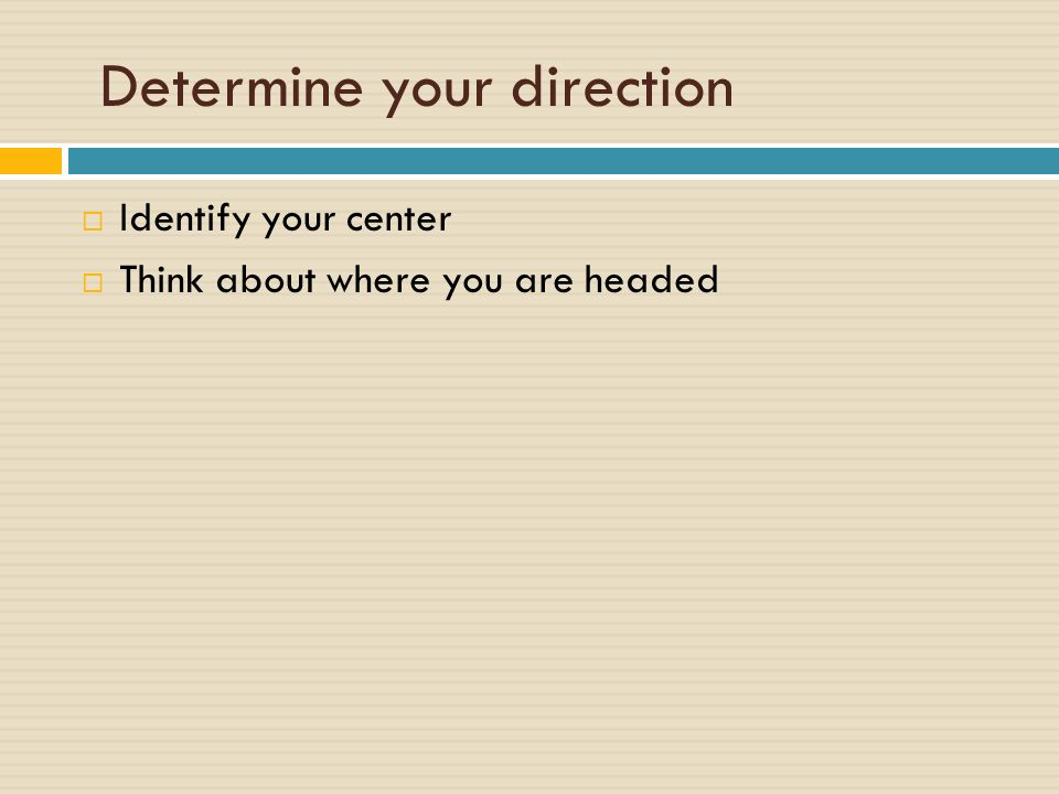 Determine your direction  Identify your center  Think about where you are headed