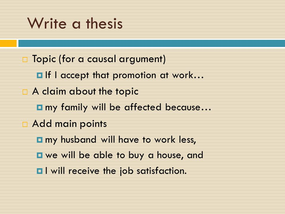 Write a thesis  Topic (for a causal argument)  If I accept that promotion at work…  A claim about the topic  my family will be affected because…  Add main points  my husband will have to work less,  we will be able to buy a house, and  I will receive the job satisfaction.